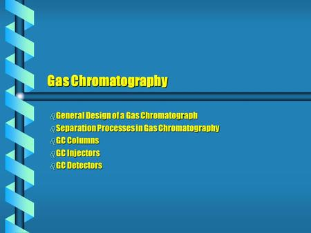 Gas Chromatography b General Design of a Gas Chromatograph b Separation Processes in Gas Chromatography b GC Columns b GC Injectors b GC Detectors.