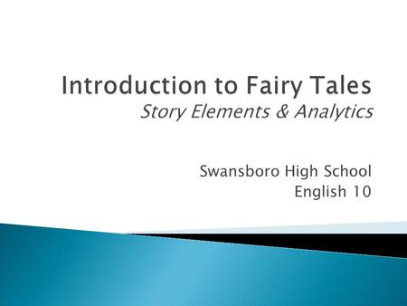 Swansboro High School English 10.  A fairy tale is a fictional story that may feature folkloric characters (fairies, goblins, elves, trolls, witches,