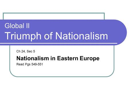 Global II Triumph of Nationalism Ch 24, Sec 5 Nationalism in Eastern Europe Read Pgs 549-551.