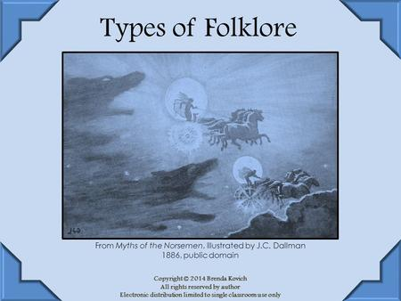 Types of Folklore Copyright © 2014 Brenda Kovich All rights reserved by author Electronic distribution limited to single classroom use only From Myths.