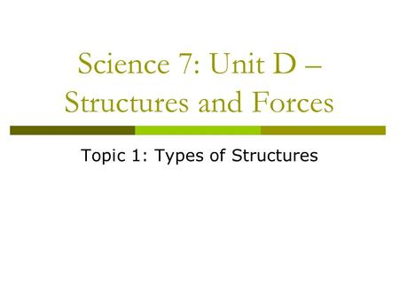 Science 7: Unit D – Structures and Forces Topic 1: Types of Structures.