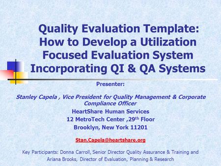 Quality Evaluation Template: How to Develop a Utilization Focused Evaluation System Incorporating QI & QA Systems Presenter: Stanley Capela, Vice President.