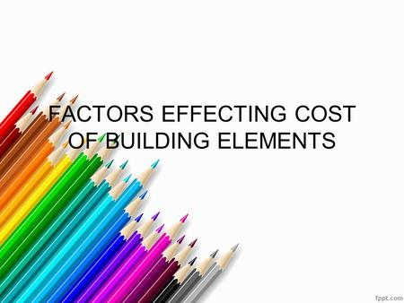 FACTORS EFFECTING COST OF BUILDING ELEMENTS. INTRODUCTION The detailed of each elements in the building also have implication on the total cost. Several.