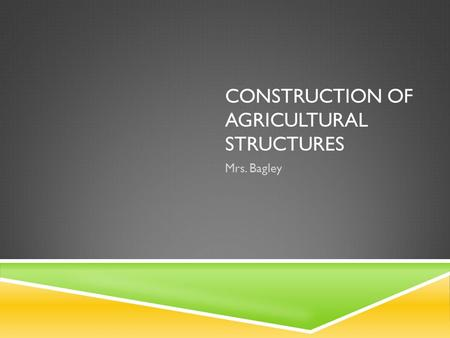 CONSTRUCTION OF AGRICULTURAL STRUCTURES Mrs. Bagley.