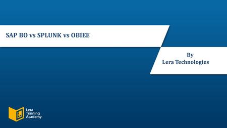 Slide 1 © 2016, Lera Technologies. All Rights Reserved. SAP BO vs SPLUNK vs OBIEE By Lera Technologies.