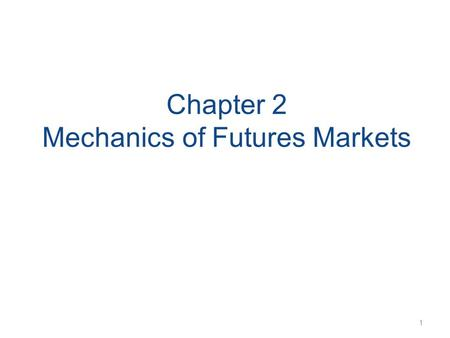 Chapter 2 Mechanics of Futures Markets 1. Futures Contracts Available on a wide range of assets Exchange traded Specifications need to be defined: –What.