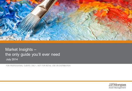 FOR PROFESSIONAL CLIENTS ONLY – NOT FOR RETAIL USE OR DISTRIBUTION Market Insights – the only guide you'll ever need July 2014.