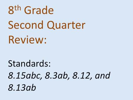 8 th Grade Second Quarter Review: Standards: 8.15abc, 8.3ab, 8.12, and 8.13ab.
