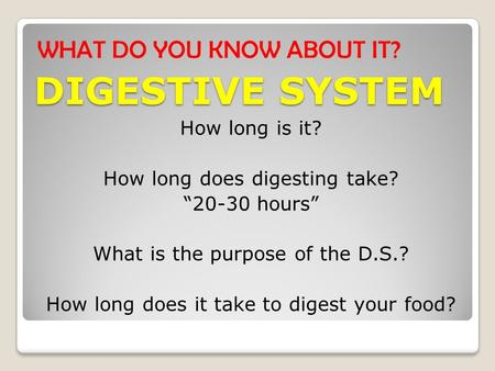 "DIGESTIVE SYSTEM WHAT DO YOU KNOW ABOUT IT? How long is it? How long does digesting take? ""20-30 hours"" What is the purpose of the D.S.? How long does."