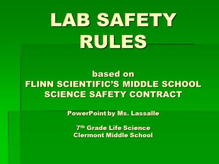 LAB SAFETY RULES based on FLINN SCIENTIFIC'S MIDDLE SCHOOL SCIENCE SAFETY CONTRACT PowerPoint by Ms. Lassalle 7 th Grade Life Science Clermont Middle School.