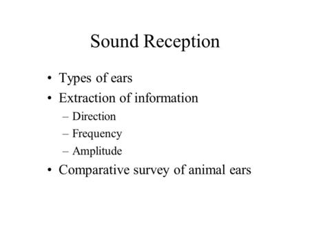 Sound Reception Types of ears Extraction of information –Direction –Frequency –Amplitude Comparative survey of animal ears.