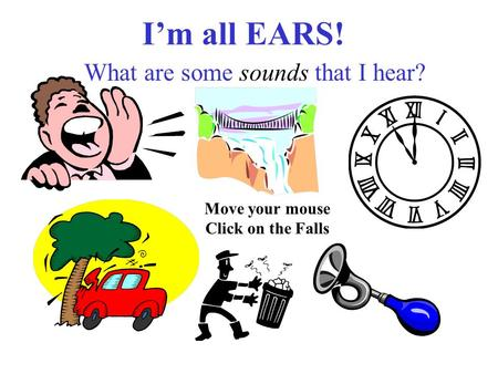 I'm all EARS! What are some sounds that I hear? Move your mouse Click on the Falls.