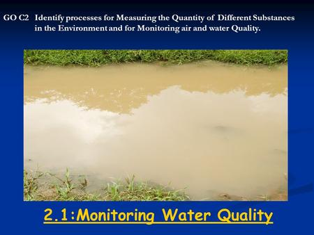 2.1:Monitoring Water Quality GO C2Identify processes for Measuring the Quantity of Different Substances in the Environment and for Monitoring air and water.