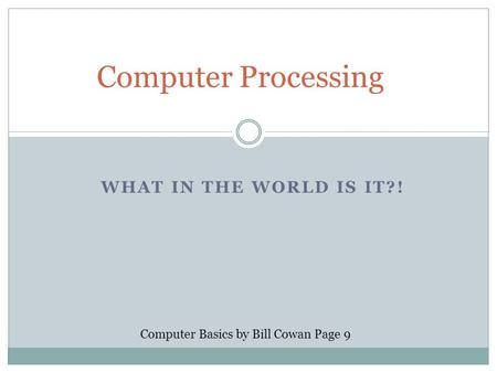 WHAT IN THE WORLD IS IT?! Computer Processing Computer Basics by Bill Cowan Page 9.