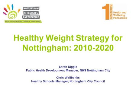 Healthy Weight <strong>Strategy</strong> for Nottingham: 2010-2020 Sarah Diggle Public Health Development <strong>Manager</strong>, NHS Nottingham City Chris Wallbanks Healthy Schools <strong>Manager</strong>,