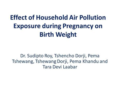 Effect of Household Air Pollution Exposure during Pregnancy on Birth Weight Dr. Sudipto Roy, Tshencho Dorji, Pema Tshewang, Tshewang Dorji, Pema Khandu.