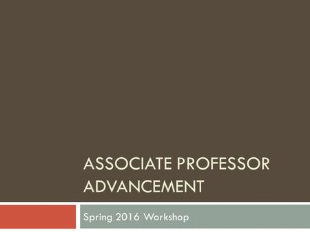 ASSOCIATE PROFESSOR ADVANCEMENT Spring 2016 Workshop.