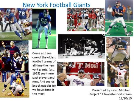 New York Football Giants Come and see one of the oldest football teams of all time the new york giants. (est. 1925) see there past players and now. And.