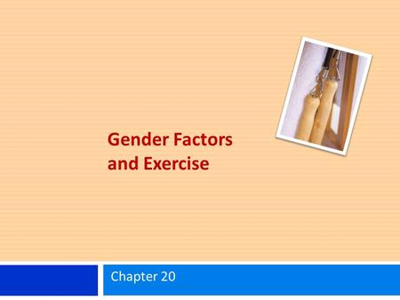 Gender Factors and Exercise Chapter 20. Learning Objectives Identify the differences between females and males for various physiological parameters. Know.