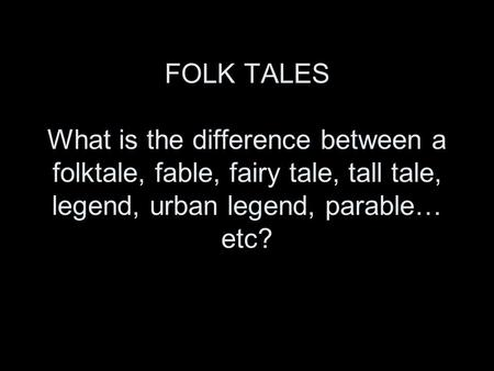 FOLK TALES What is the difference between a folktale, fable, fairy tale, tall tale, legend, urban legend, parable… etc?