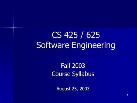 1 CS 425 / 625 Software Engineering Fall 2003 Course Syllabus August 25, 2003.