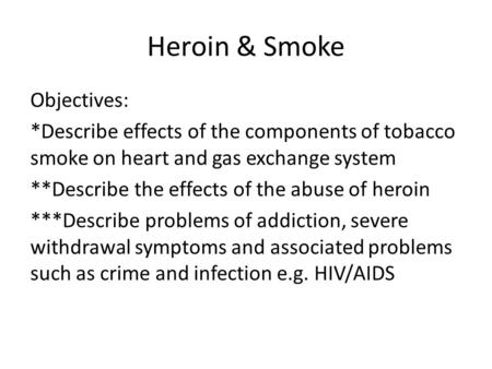Heroin & Smoke Objectives: *Describe effects of the components of tobacco smoke on heart and gas exchange system **Describe the effects of the abuse of.