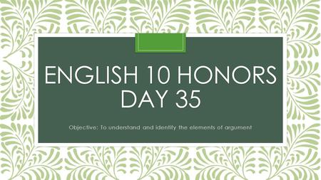 ENGLISH 10 HONORS DAY 35 Objective: To understand and identify the elements of argument.