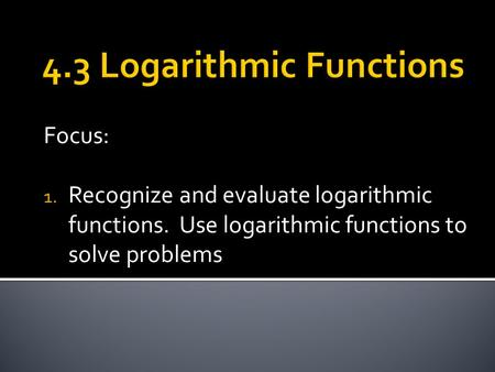 Focus: 1. Recognize and evaluate logarithmic functions. Use logarithmic functions to solve problems.