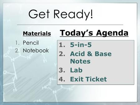 Get Ready! Materials 1.Pencil 2.Notebook Today's Agenda 1.5-in-5 2.Acid & Base Notes 3.Lab 4.Exit Ticket 1.5-in-5 2.Acid & Base Notes 3.Lab 4.Exit Ticket.