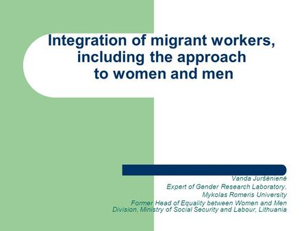 Integration of migrant workers, including the approach to women and men Vanda Juršėnienė Expert of Gender Research Laboratory, Mykolas Romeris University.