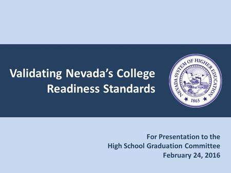 Validating Nevada's College Readiness Standards For Presentation to the High School Graduation Committee February 24, 2016.