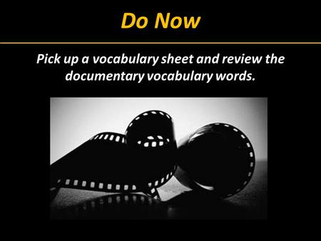 Do Now Pick up a vocabulary sheet and review the documentary vocabulary words.