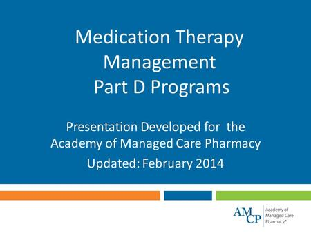 Medication Therapy Management Part D Programs Presentation Developed for the Academy of Managed Care Pharmacy Updated: February 2014.