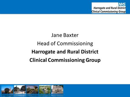Jane Baxter Head of Commissioning Harrogate and Rural District Clinical Commissioning Group.