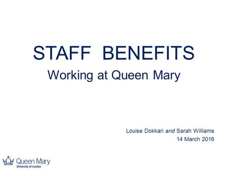 STAFF BENEFITS Working at Queen Mary Louise Dokkari and Sarah Williams 14 March 2016.