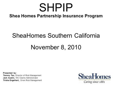 SHPIP Shea Homes Partnership Insurance Program SheaHomes Southern California November 8, 2010 Presented by: Tommy Tso, Director of Risk Management Jack.