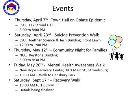 Events Thursday, April 7 th –Town Hall on Opiate Epidemic – ESU, 117 Stroud Hall – 6:00 to 8:00 PM Saturday, April 23 rd – Suicide Prevention Walk – ESU,