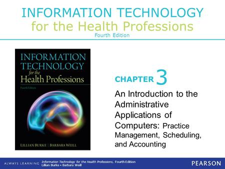 INFORMATION TECHNOLOGY for the Health Professions CHAPTER Information Technology for the Health Professions, Fourth Edition Lillian Burke Barbara Weill.