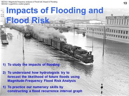 Impacts of Flooding and Flood Risk 1)To study the impacts of flooding 2)To understand how hydrologists try to forecast the likelihood of future floods.