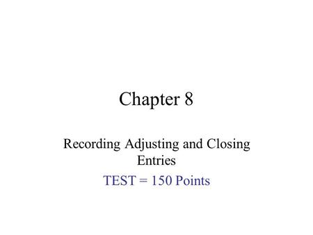 Chapter 8 Recording Adjusting and Closing Entries TEST = 150 Points.