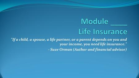 If a child, a spouse, a life partner, or a parent depends on you and your income, you need life insurance. - Suze Orman (Author and financial advisor)