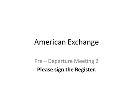 American Exchange Pre – Departure Meeting 2 Please sign the Register.