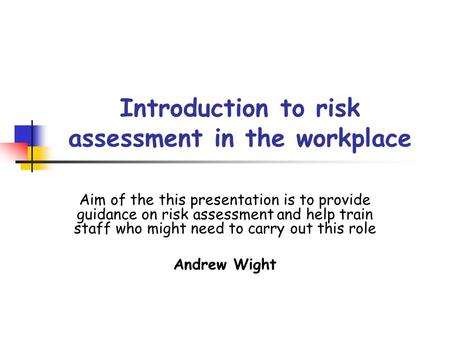 Introduction to risk assessment in the workplace Aim of the this presentation is to provide guidance on risk assessment and help train staff who might.