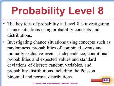 © 2008 Pearson Addison-Wesley. All rights reserved 12-5-1 Probability Level 8 The key idea of probability at Level 8 is investigating chance situations.