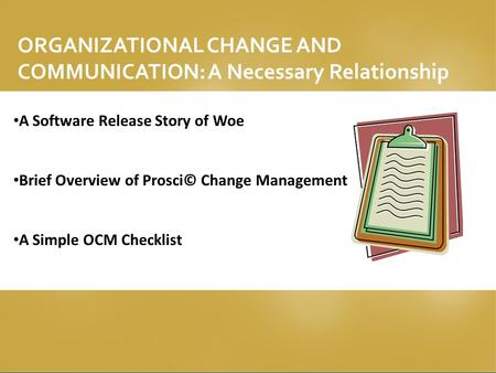 ORGANIZATIONAL CHANGE AND COMMUNICATION: A Necessary Relationship A Software Release Story of Woe Brief Overview of Prosci© Change Management A Simple.