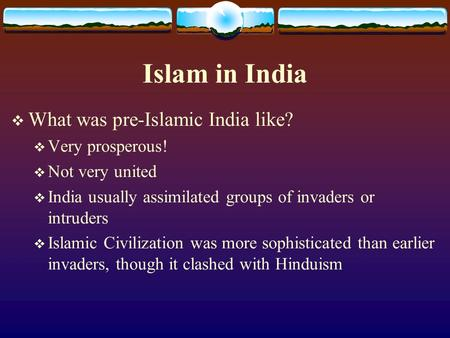 Islam in India  What was pre-Islamic India like?  Very prosperous!  Not very united  India usually assimilated groups of invaders or intruders  Islamic.