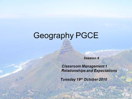 Geography PGCE Session 6 Classroom Management 1 Relationships and Expectations Tuesday 19 th October 2010.