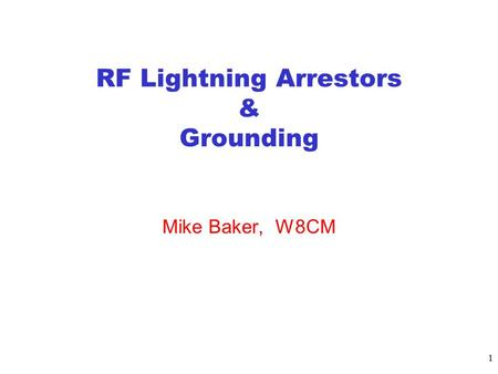1 RF Lightning Arrestors & Grounding Mike Baker, W8CM.