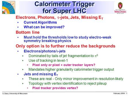 S. Dasu, University of Wisconsin February 2004 - 1 Calorimeter Trigger for Super LHC Electrons, Photons,  -jets, Jets, Missing E T Current Algorithms.