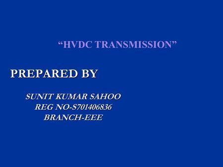 """HVDC TRANSMISSION"" SUNIT KUMAR SAHOO REG NO-S701406836 BRANCH-EEE PREPARED BY."